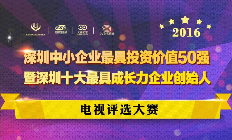 深圳中小企业最具投资价值50强暨深圳10大最具成长力企业家电视评选大赛海选报名