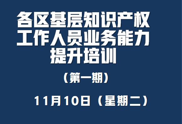 深圳市市场监督管理局关于举办《各区基层知识产权工作人员业务能力提升》第一期培训的通知